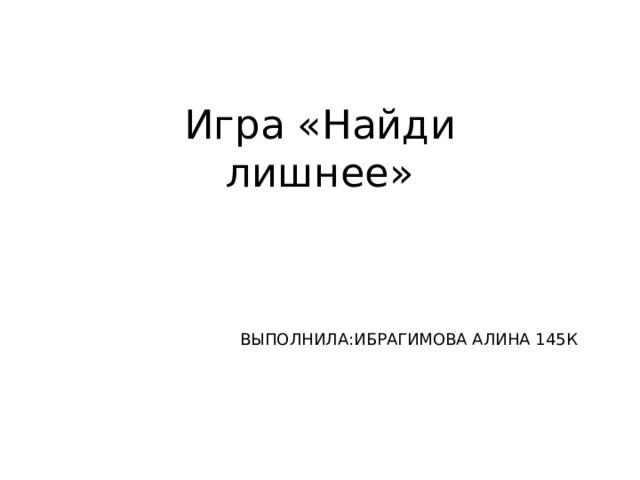 Игра «Найди лишнее»   ВЫПОЛНИЛА:ИБРАГИМОВА АЛИНА 145К