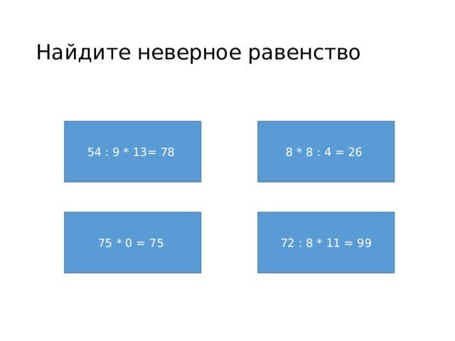 Найдите неверное равенство 54 : 9 * 13= 78 8 * 8 : 4 = 26 75 * 0 = 75 72 : 8 * 11 = 99