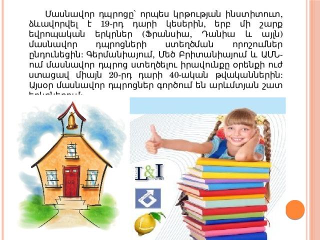 Մասնավոր դպրոցը՝ որպես կրթության ինստիտուտ, ձևավորվել է 19-րդ դարի կեսերին, երբ մի շարք եվրոպական երկրներ (Ֆրանսիա, Դանիա և այլն) մասնավոր դպրոցների ստեղծման որոշումներ ընդունեցին: Գերմանիայում, Մեծ Բրիտանիայում և ԱՄՆ-ում մասնավոր դպրոց ստեղծելու իրավունքը օրենքի ուժ ստացավ միայն 20-րդ դարի 40-ական թվականներին: Այսօր մասնավոր դպրոցներ գործում են արևմտյան շատ երկրներում: