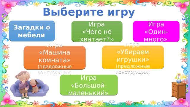 Выберите игру Загадки о мебели  Игра «Один-много»  Игра «Чего не хватает?» Игра «Убираем игрушки» (предложные конструкции) Игра «Машина комната» (предложные конструкции) Игра «Большой-маленький»