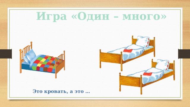 Игра «Один – много» Это кровать, а это …