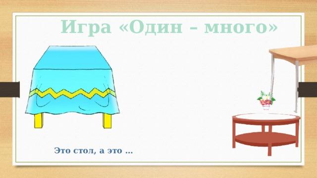 Игра «Один – много» Это стол, а это …