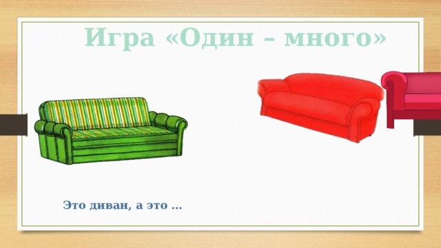 Игра «Один – много» Это диван, а это …