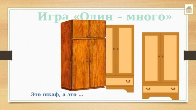 Игра «Один – много» Это шкаф, а это …