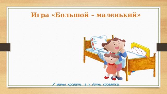 Игра «Большой – маленький» У мамы кровать, а у дочки кроватка.