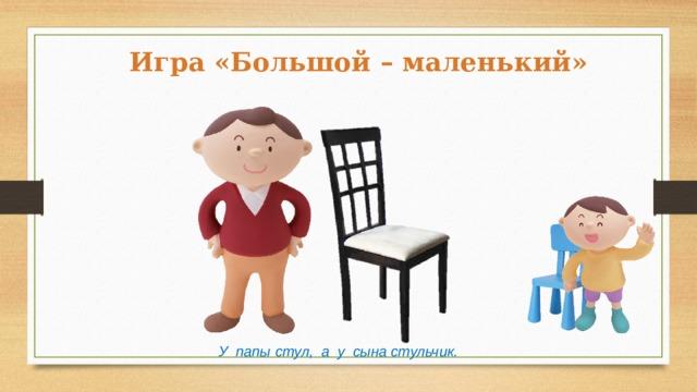 Игра «Большой – маленький» У папы стул, а у сына стульчик.