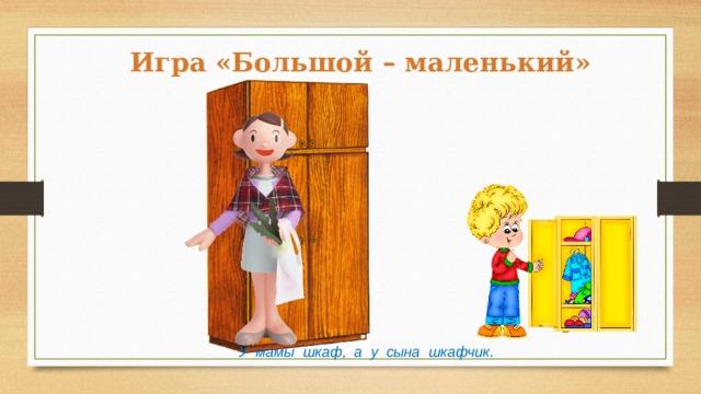 Игра «Большой – маленький» У мамы шкаф, а у сына шкафчик.