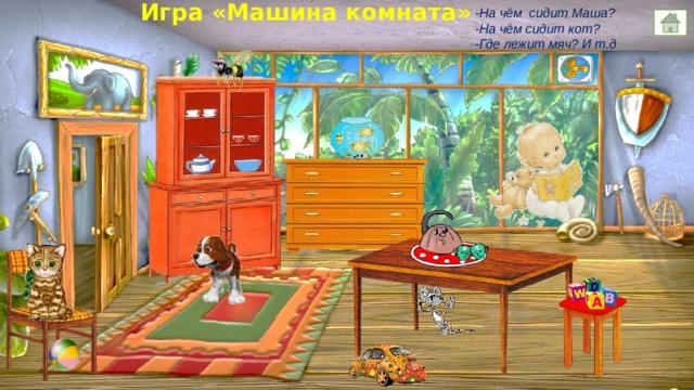 Игра «Машина комната» -На чём сидит Маша? -На чём сидит кот? -Где лежит мяч? И т.д