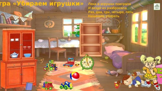Игра «Убираем игрушки» Лена в игрушки поиграла И везде их разбросала Раз, два, три, четыре, пять Начинаем убирать