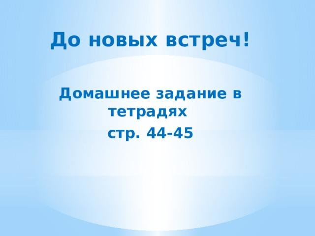 До новых встреч!  Домашнее задание в тетрадях стр. 44-45