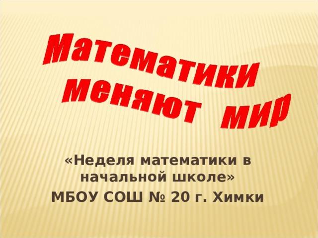 «Неделя математики в начальной школе» МБОУ СОШ № 20 г. Химки