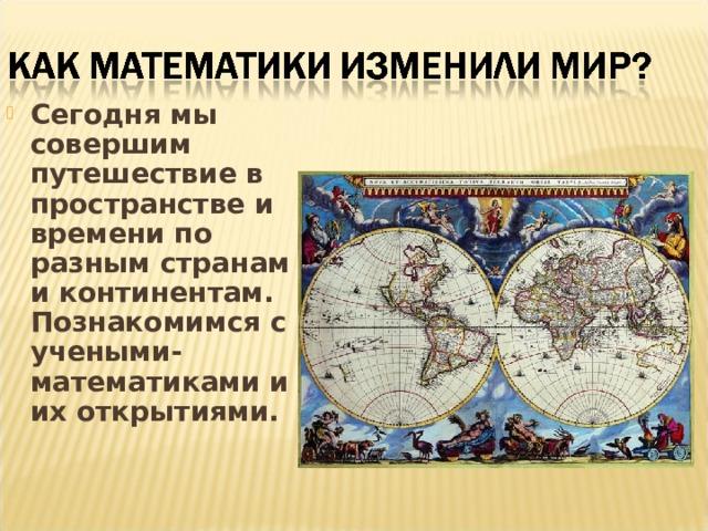 Сегодня мы совершим путешествие в пространстве и времени по разным странам и континентам. Познакомимся с учеными-математиками и их открытиями.