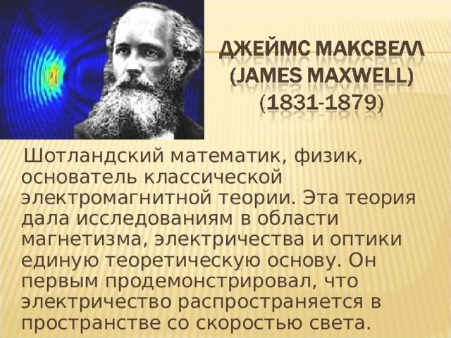 Шотландский математик, физик, основатель классической электромагнитной теории. Эта теория дала исследованиям в области магнетизма, электричества и оптики единую теоретическую основу. Он первым продемонстрировал, что электричество распространяется в пространстве со скоростью света.