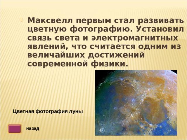Максвелл первым стал  развивать цветную фотографию. Установил связь света и электромагнитных явлений, что считается одним из величайших достижений современной физики. Цветная фотография луны назад