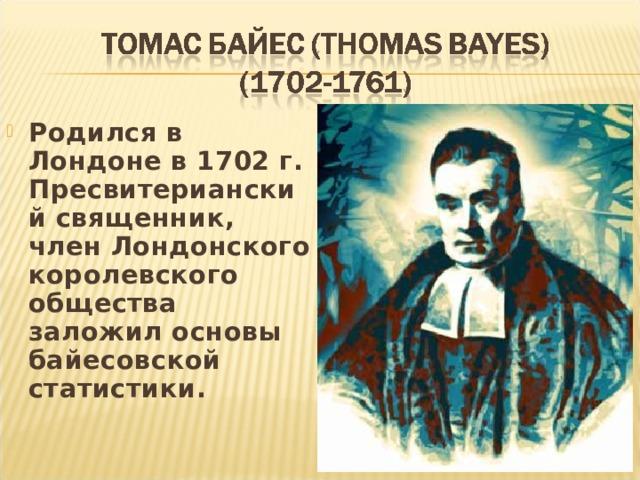 Родился в Лондоне в 1702 г. Пресвитерианский священник, член Лондонского королевского общества заложил основы байесовской статистики.