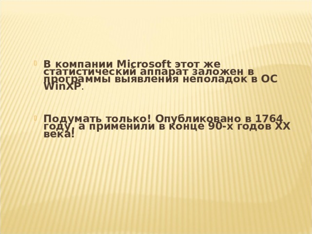 В компании Microsoft этот же статистический аппарат заложен в программы выявления неполадок в ОС WinXP .   Подумать только! Опубликовано в 1764 году, а применили в конце 90-х годов ХХ века!