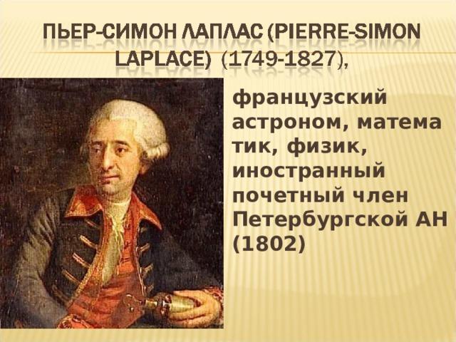 французский астроном,математик, физик, иностранный почетный член Петербургской АН (1802)