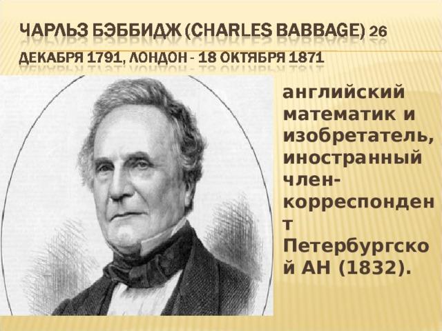 английский математик и изобретатель, иностранный член-корреспондент Петербургской АН (1832).