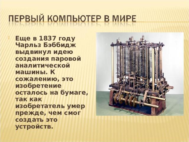 Еще в 1837 году Чарльз Бэббидж выдвинул идею создания паровой аналитической машины. К сожалению, это изобретение осталось на бумаге, так как изобретатель умер прежде, чем смог создать это устройств.