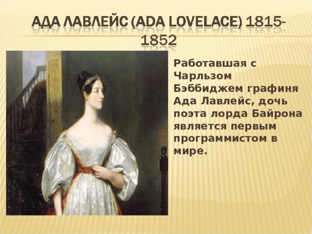Работавшая с Чарльзом Бэббиджем графиня Ада Лавлейс, дочь поэта лорда Байрона является первым программистом в мире.