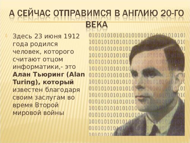 Здесь 23 июня 1912 года родился человек, которого считают отцом информатики,- это Алан Тьюринг (Alan Turing), который известен благодаря своим заслугам во время Второй мировой войны