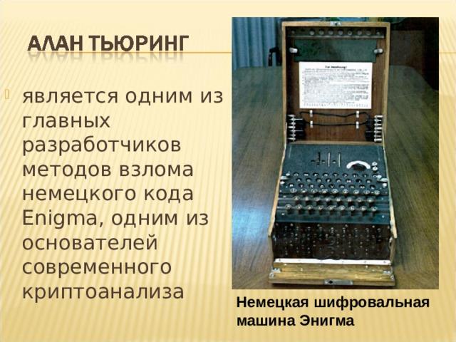 является одним из главных разработчиков методов взлома немецкого кода Enigma, одним из основателей современного криптоанализа Немецкая шифровальная машина Энигма