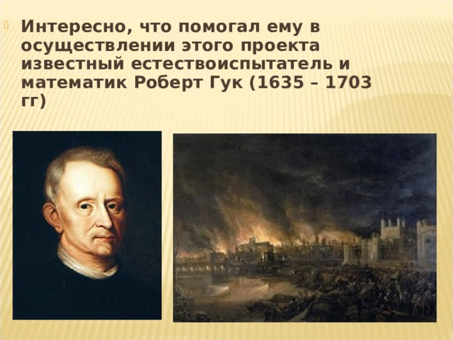 Интересно, что помогал ему в осуществлении этого проекта известный естествоиспытатель и математик Роберт Гук (1635 – 1703 гг)
