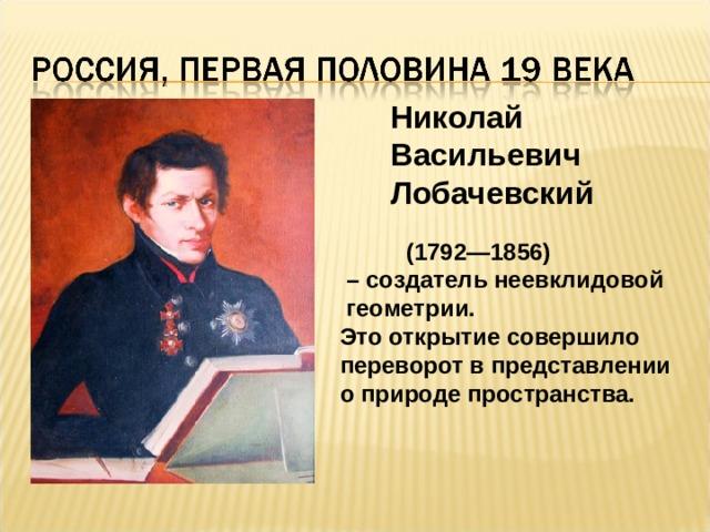 Николай Васильевич Лобачевский  (1792—1856) – создатель неевклидовой  геометрии.  Это открытие совершило переворот в представлении о природе пространства.
