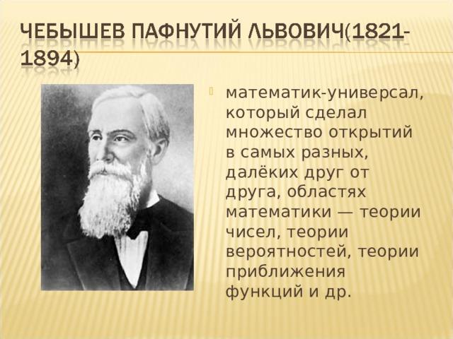 математик-универсал, который сделал множество открытий в самых разных, далёких друг от друга, областях математики— теории чисел, теории вероятностей, теории приближения функций и др.