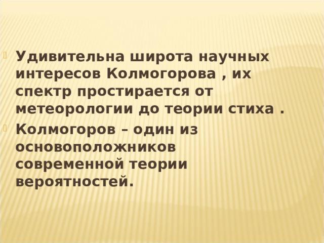 Удивительна широта научных интересов Колмогорова , их спектр простирается от метеорологии до теории стиха . Колмогоров – один из основоположников современной теории вероятностей.