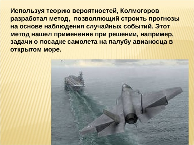Используя теорию вероятностей, Колмогоров разработал метод, позволяющий строить прогнозы на основе наблюдения случайных событий. Этот метод нашел применение при решении, например, задачи о посадке самолета на палубу авианосца в открытом море.