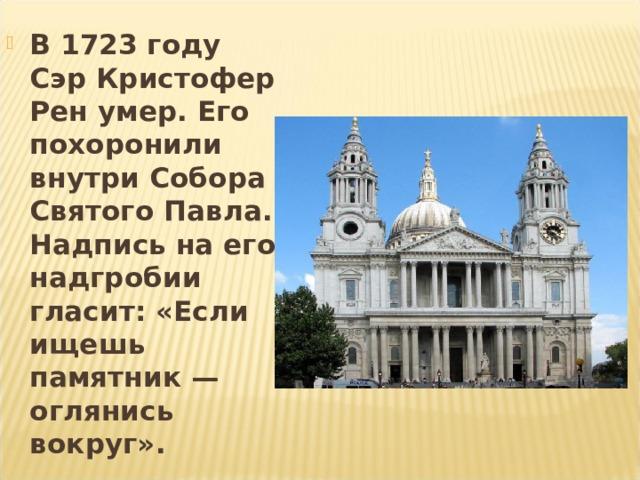 В 1723 году Сэр Кристофер Рен умер . Его похоронили внутри Собора Святого Павла. Надпись на его надгробии гласит: «Если ищешь памятник— оглянись вокруг».