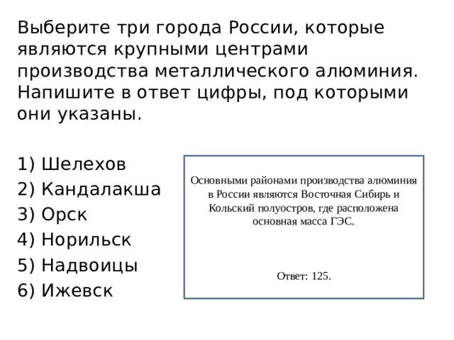 Выберите три города России, которые являются крупными центрами производства металлического алюминия. Напишите в ответ цифры, под которыми они указаны. 1) Шелехов 2) Кандалакша 3) Орск 4) Норильск 5) Надвоицы 6) Ижевск Основными районами производства алюминия в России являются Восточная Сибирь и Кольский полуостров, где расположена основная масса ГЭС. Ответ: 125.