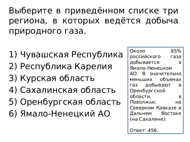 Выберите в приведённом списке три региона, в которых ведётся добыча природного газа.  1) Чувашская Республика 2) Республика Карелия 3) Курская область 4) Сахалинская область 5) Оренбургская область 6) Ямало-Ненецкий АО Около 85% российского газа добывается в Ямало-Ненецком АО. В значительно меньших объемах газ добывают в Оренбургской области, в Поволжье, на Северном Кавказе и Дальнем Востоке (на Сахалине).  Ответ:456.