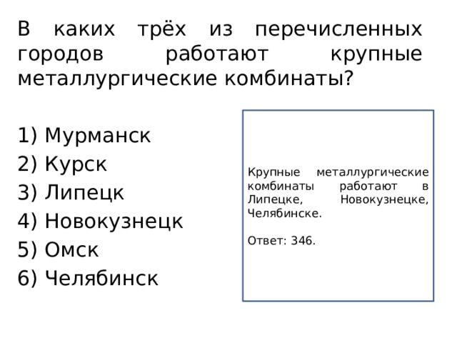 В каких трёх из перечисленных городов работают крупные металлургические комбинаты?  1) Мурманск 2) Курск 3) Липецк 4) Новокузнецк 5) Омск 6) Челябинск Крупные металлургические комбинаты работают в Липецке, Новокузнецке, Челябинске.  Ответ:346.