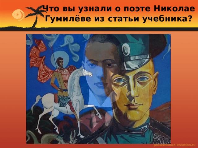Что вы узнали о поэте Николае Гумилёве из статьи учебника?