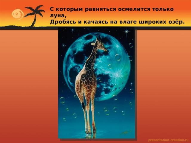 С которым равняться осмелится только луна, Дробясь и качаясь на влаге широких озёр.