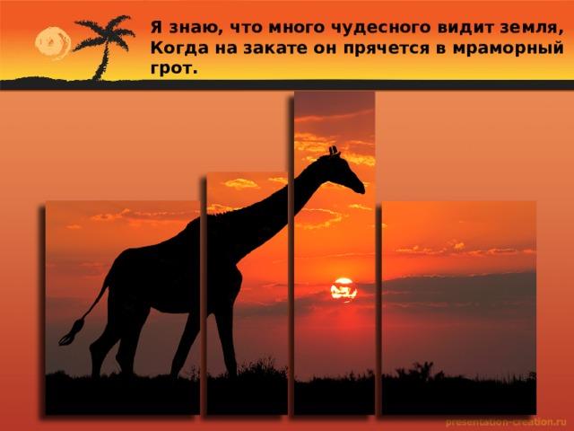 Я знаю, что много чудесного видит земля, Когда на закате он прячется в мраморный грот.