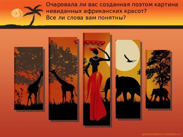 Очаровала ли вас созданная поэтом картина невиданных африканских красот? Все ли слова вам понятны?