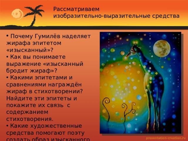Рассматриваем изобразительно-выразительные средства  Почему Гумилёв наделяет жирафа эпитетом «изысканный»?  Как вы понимаете выражение «изысканный бродит жираф»?  Какими эпитетами и сравнениями награждён жираф в стихотворении? Найдите эти эпитеты и покажите их связь с содержанием стихотворения.  Какие художественные средства помогают поэту создать образ изысканного жирафа?  С чем и с кем сравнивает жирафа Н.С. Гумилёв?