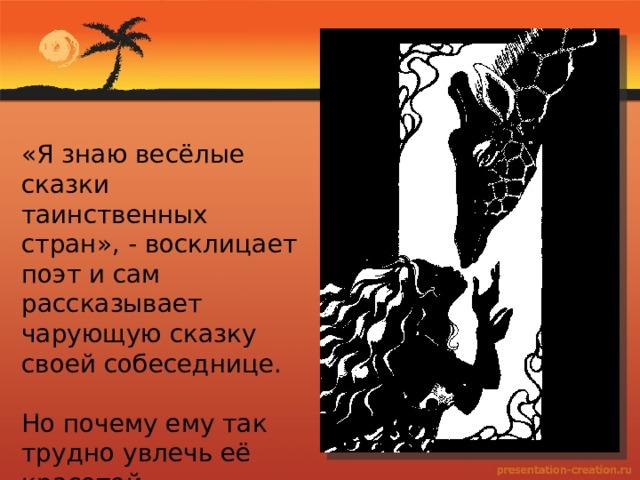 «Я знаю весёлые сказки таинственных стран», - восклицает поэт и сам рассказывает чарующую сказку своей собеседнице. Но почему ему так трудно увлечь её красотой «африканской» сказки?
