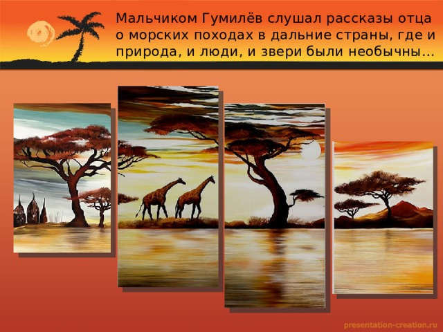 Мальчиком Гумилёв слушал рассказы отца о морских походах в дальние страны, где и природа, и люди, и звери были необычны…