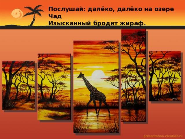 Послушай: далёко, далёко на озере Чад Изысканный бродит жираф.