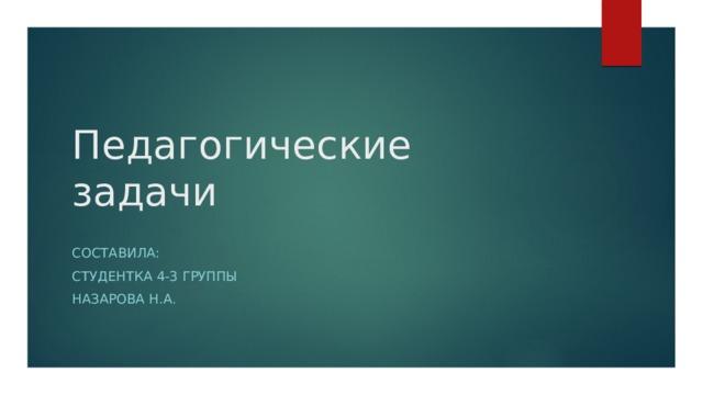 Педагогические задачи Составила: студентка 4-3 группы Назарова н.а.