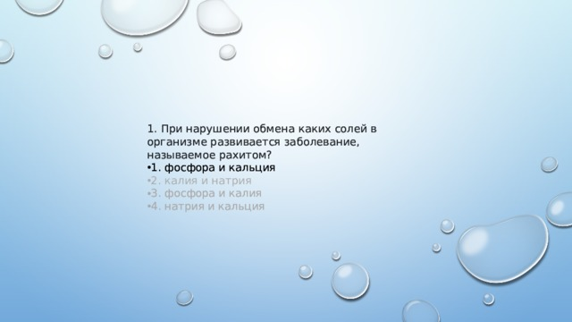 1.При нарушении обмена каких солей в организме развивается заболевание, называемое рахитом? 1.При нарушении обмена каких солей в организме развивается заболевание, называемое рахитом? 1. фосфора и кальция 1. фосфора и кальция 2. калия и натрия 3. фосфора и калия 4. натрия и кальция 3. фосфора и калия 4. натрия и кальция