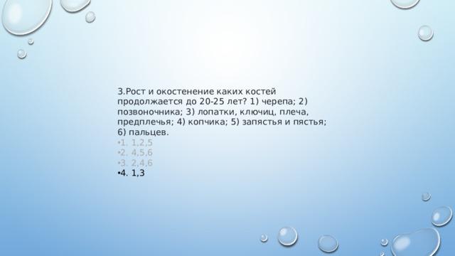 3.Рост и окостенение каких костей продолжается до 20-25 лет? 1) черепа; 2) позвоночника; 3) лопатки, ключиц, плеча, предплечья; 4) копчика; 5) запястья и пястья; 6) пальцев. 1. 1,2,5 2. 4,5,6 3. 2,4,6 4. 1,3
