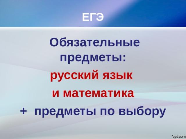 ЕГЭ  Обязательные предметы: русский язык и математика + предметы по выбору