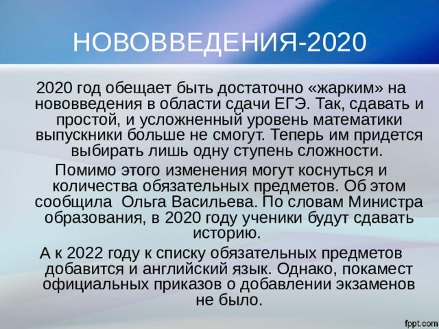НОВОВВЕДЕНИЯ-2020 2020 год обещает быть достаточно «жарким» на нововведения в области сдачи ЕГЭ. Так, сдавать и простой, и усложненный уровень математики выпускники больше не смогут. Теперь им придется выбирать лишь одну ступень сложности. Помимо этого изменения могут коснуться и количества обязательных предметов. Об этом сообщила Ольга Васильева. По словам Министра образования, в 2020 году ученики будут сдавать историю. А к 2022 году к списку обязательных предметов добавится и английский язык. Однако, покамест официальных приказов о добавлении экзаменов не было.