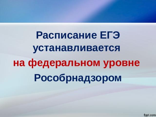 Расписание ЕГЭ устанавливается на федеральном уровне Рособрнадзором