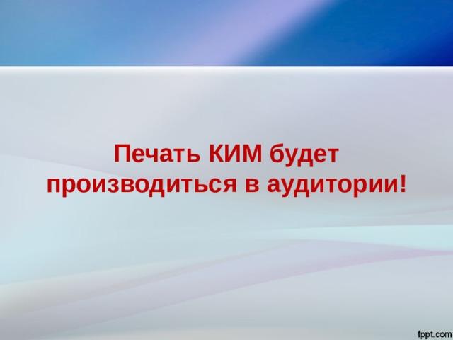 Печать КИМ будет производиться в аудитории!
